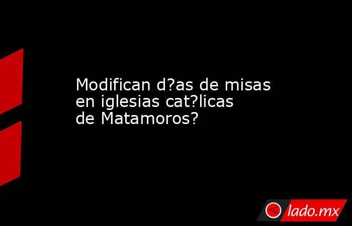 Modifican d?as de misas en iglesias cat?licas de Matamoros?. Noticias en tiempo real