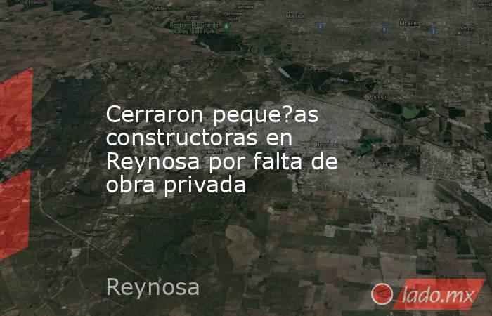 Cerraron peque?as constructoras en Reynosa por falta de obra privada. Noticias en tiempo real