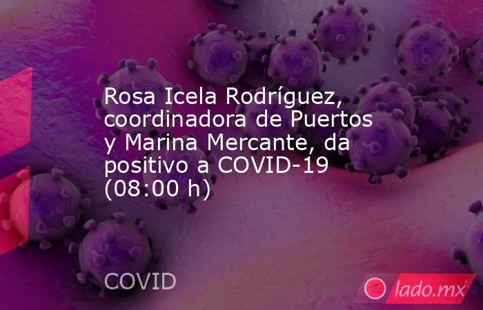 Rosa Icela Rodríguez, coordinadora de Puertos y Marina Mercante, da positivo a COVID-19 (08:00 h). Noticias en tiempo real