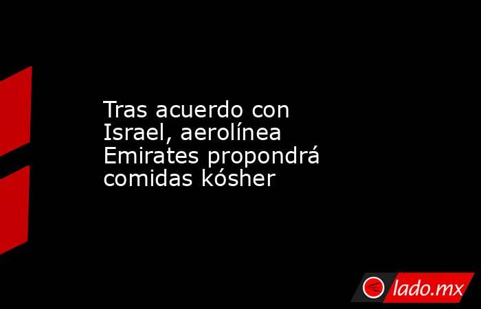 Tras acuerdo con Israel, aerolínea Emirates propondrá comidas kósher. Noticias en tiempo real