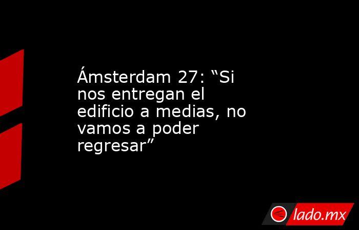 """Ámsterdam 27: """"Si nos entregan el edificio a medias, no vamos a poder regresar"""". Noticias en tiempo real"""