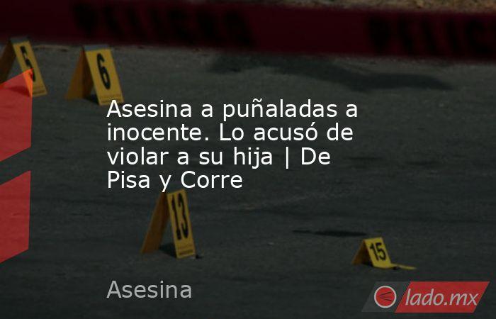 Asesina a puñaladas a inocente. Lo acusó de violar a su hija   De Pisa y Corre. Noticias en tiempo real