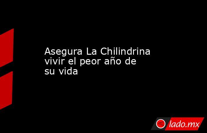 Asegura La Chilindrina vivir el peor año de su vida . Noticias en tiempo real