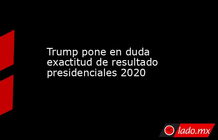 Trump pone en duda exactitud de resultado presidenciales 2020 . Noticias en tiempo real