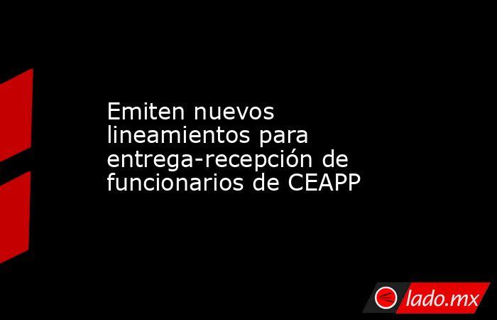 Emiten nuevos lineamientos para entrega-recepción de funcionarios de CEAPP. Noticias en tiempo real