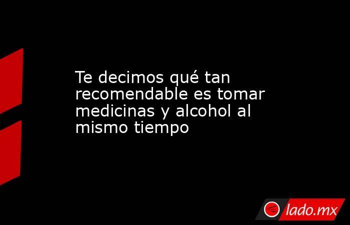 Te decimos qué tan recomendable es tomar medicinas y alcohol al mismo tiempo . Noticias en tiempo real