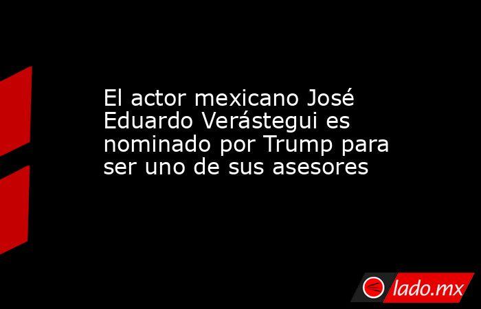 El actor mexicano José Eduardo Verástegui es nominado por Trump para ser uno de sus asesores. Noticias en tiempo real