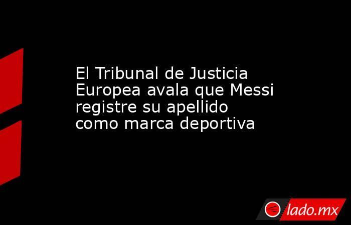 El Tribunal de Justicia Europea avala que Messi registre su apellido como marca deportiva. Noticias en tiempo real