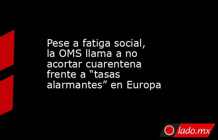 """Pese a fatiga social, la OMS llama a no acortar cuarentena frente a """"tasas alarmantes"""" en Europa. Noticias en tiempo real"""