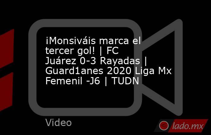 ¡Monsiváis marca el tercer gol! | FC Juárez 0-3 Rayadas | Guard1anes 2020 Liga Mx Femenil -J6 | TUDN. Noticias en tiempo real