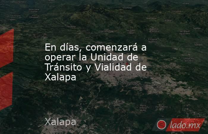 En días, comenzará a operar la Unidad de Tránsito y Vialidad de Xalapa. Noticias en tiempo real
