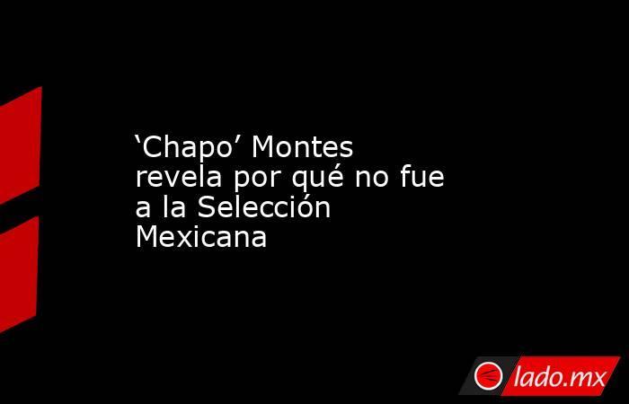 'Chapo' Montes revela por qué no fue a la Selección Mexicana. Noticias en tiempo real