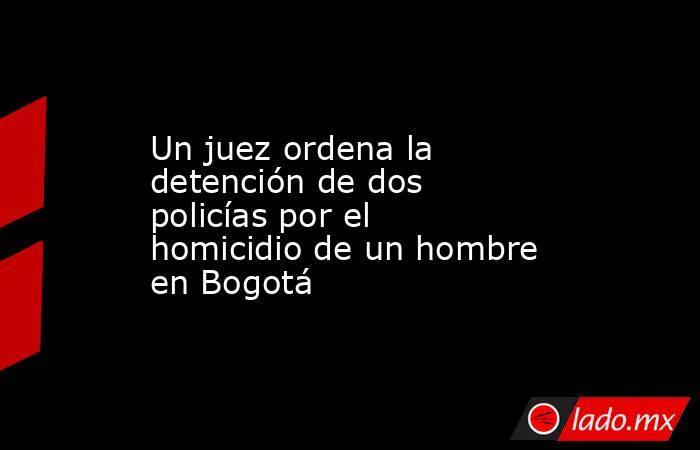 Un juez ordena la detención de dos policías por el homicidio de un hombre en Bogotá. Noticias en tiempo real