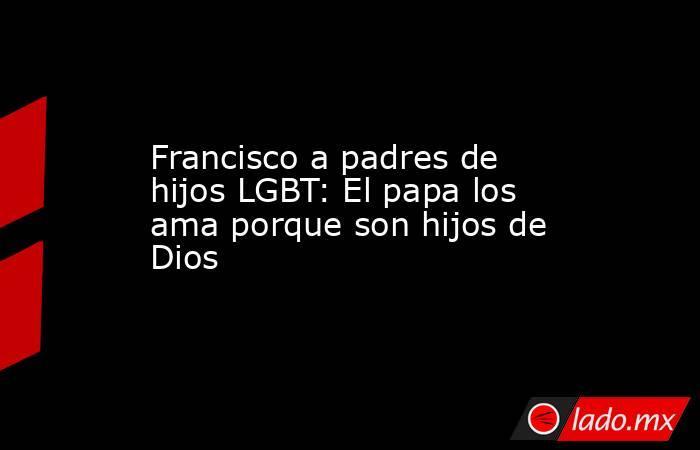 Francisco a padres de hijos LGBT: El papa los ama porque son hijos de Dios. Noticias en tiempo real