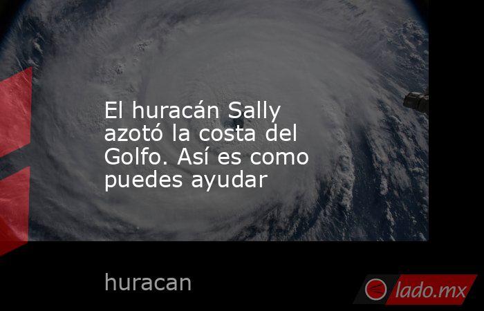 El huracán Sally azotó la costa del Golfo. Así es como puedes ayudar. Noticias en tiempo real