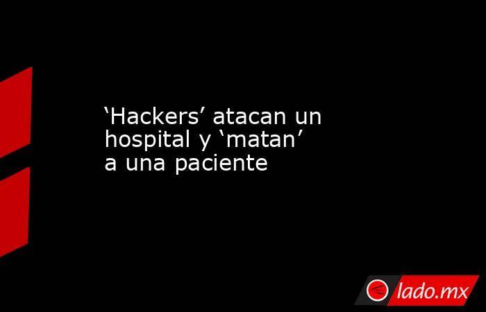 'Hackers' atacan un hospital y 'matan' a una paciente. Noticias en tiempo real
