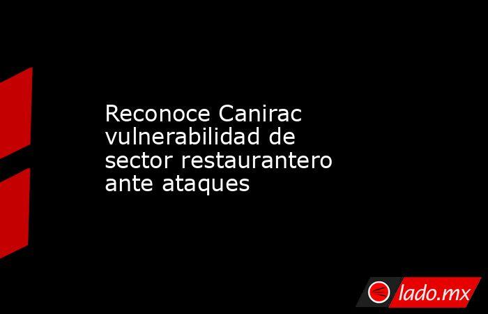 Reconoce Canirac vulnerabilidad de sector restaurantero ante ataques. Noticias en tiempo real