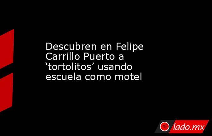 Descubren en Felipe Carrillo Puerto a 'tortolitos' usando escuela como motel. Noticias en tiempo real