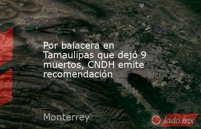 Por balacera en Tamaulipas que dejó 9 muertos, CNDH emite recomendación. Noticias en tiempo real