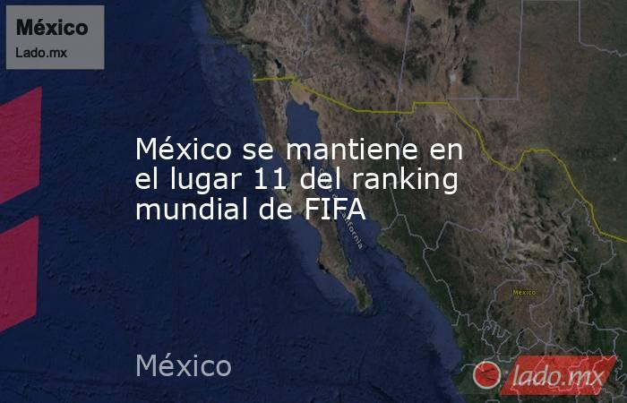 México se mantiene en el lugar 11 del ranking mundial de FIFA. Noticias en tiempo real