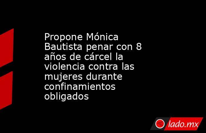 Propone Mónica Bautista penar con 8 años de cárcel la violencia contra las mujeres durante confinamientos obligados. Noticias en tiempo real