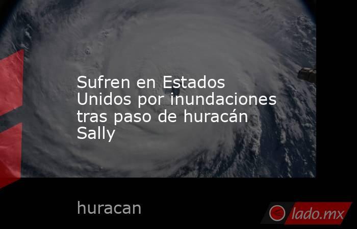 Sufren en Estados Unidos por inundaciones tras paso de huracán Sally. Noticias en tiempo real