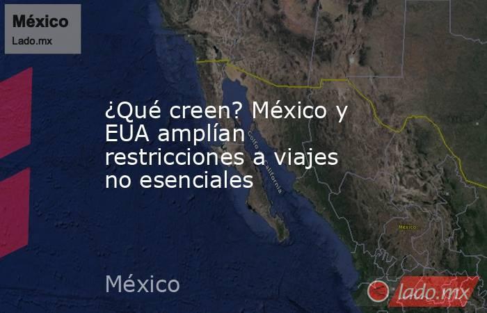¿Qué creen? México y EUA amplían restricciones a viajes no esenciales. Noticias en tiempo real