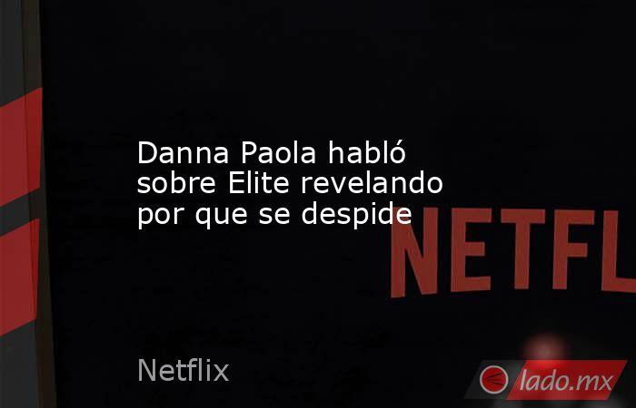Danna Paola habló sobre Elite revelando por que se despide. Noticias en tiempo real