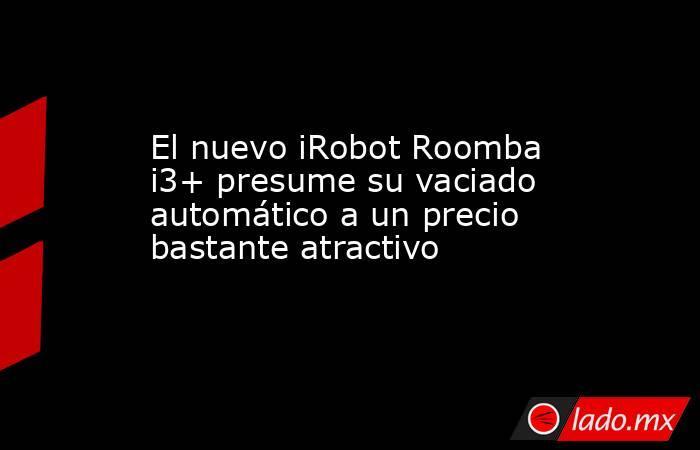 El nuevo iRobot Roomba i3+ presume su vaciado automático a un precio bastante atractivo. Noticias en tiempo real