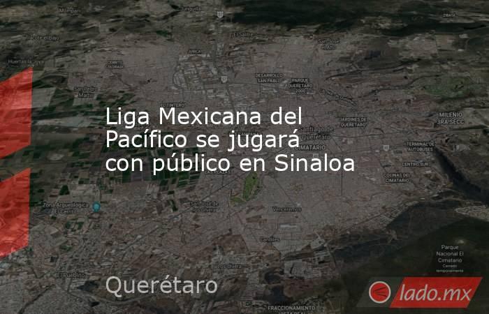 Liga Mexicana del Pacífico se jugará con público en Sinaloa. Noticias en tiempo real