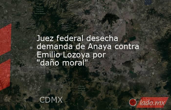 Juez federal desecha demanda de Anaya contra Emilio Lozoya por