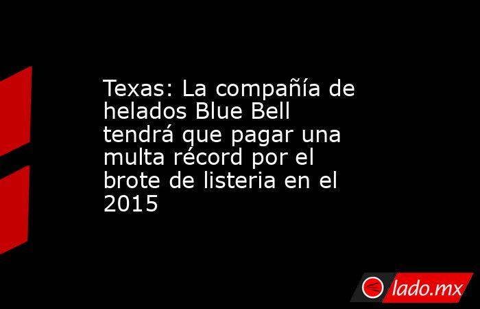 Texas: La compañía de helados Blue Bell tendrá que pagar una multa récord por el brote de listeria en el 2015. Noticias en tiempo real