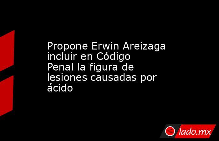 Propone Erwin Areizaga incluir en Código Penal la figura de lesiones causadas por ácido. Noticias en tiempo real