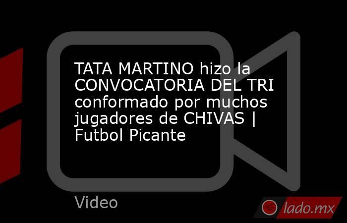 TATA MARTINO hizo la CONVOCATORIA DEL TRI conformado por muchos jugadores de CHIVAS | Futbol Picante. Noticias en tiempo real