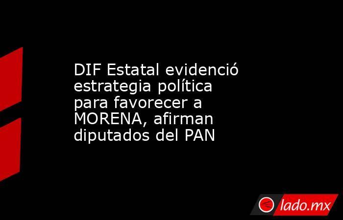 DIF Estatal evidenció estrategia política para favorecer a MORENA, afirman diputados del PAN. Noticias en tiempo real