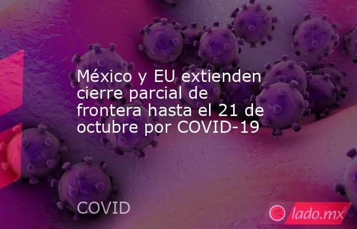 México y EU extienden cierre parcial de frontera hasta el 21 de octubre por COVID-19. Noticias en tiempo real
