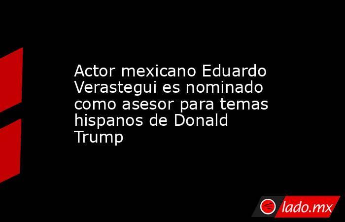 Actor mexicano Eduardo Verastegui es nominado como asesor para temas hispanos de Donald Trump. Noticias en tiempo real