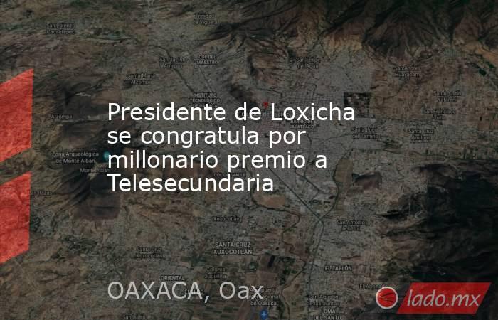 Presidente de Loxicha se congratula por millonario premio a Telesecundaria. Noticias en tiempo real