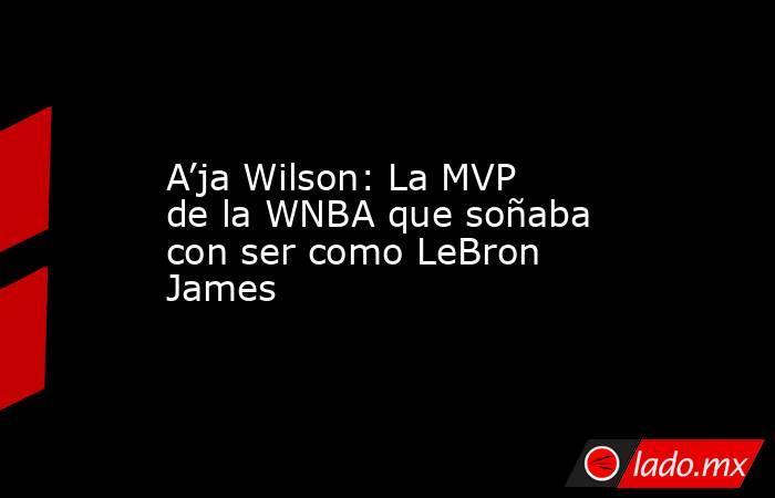 A'ja Wilson: La MVP de la WNBA que soñaba con ser como LeBron James. Noticias en tiempo real