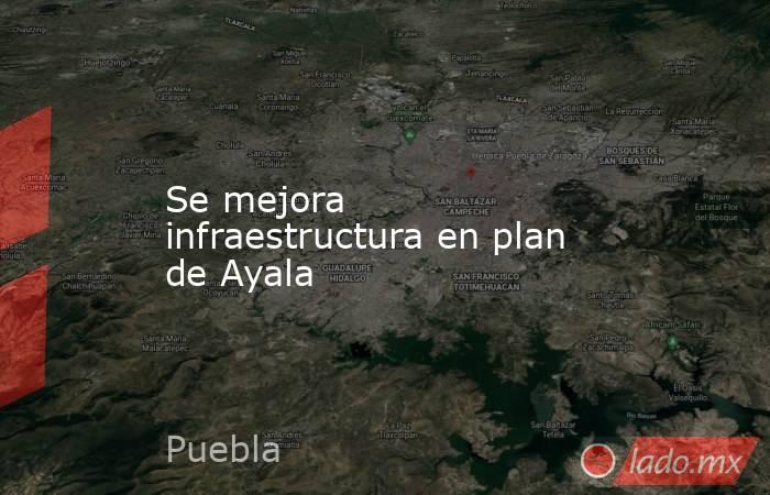 Se mejora infraestructura en plan de Ayala. Noticias en tiempo real