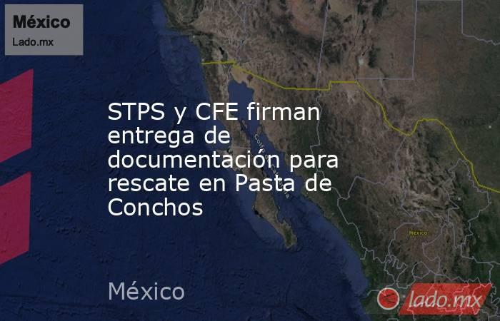 STPS y CFE firman entrega de documentación para rescate en Pasta de Conchos. Noticias en tiempo real