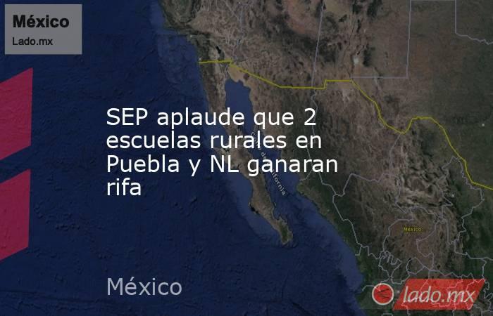 SEP aplaude que 2 escuelas rurales en Puebla y NL ganaran rifa. Noticias en tiempo real