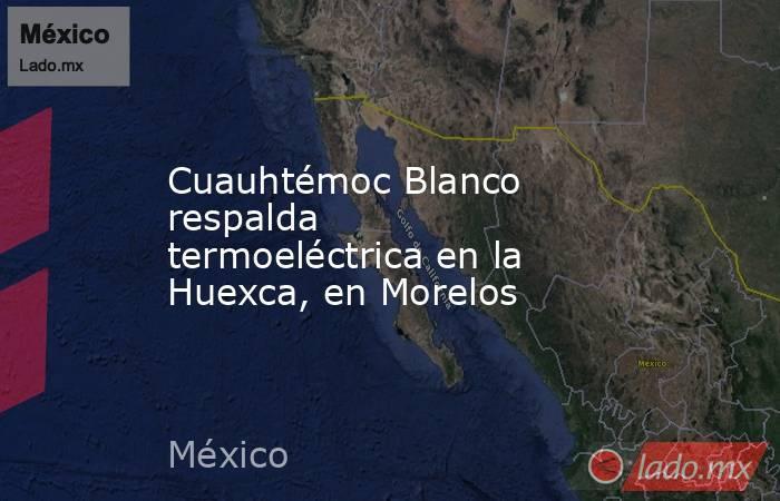 Cuauhtémoc Blanco respalda termoeléctrica en la Huexca, en Morelos. Noticias en tiempo real