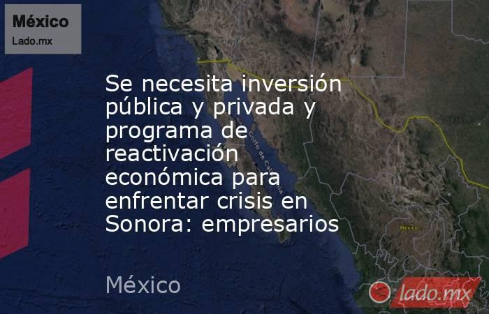 Se necesita inversión pública y privada y programa de reactivación económica para enfrentar crisis en Sonora: empresarios. Noticias en tiempo real