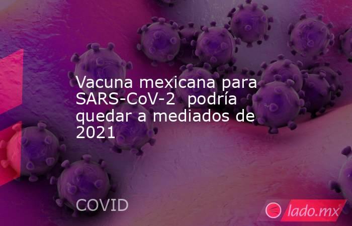 Vacuna mexicana para SARS-CoV-2  podría quedar a mediados de 2021. Noticias en tiempo real