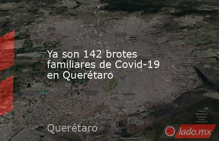 Ya son 142 brotes familiares de Covid-19 en Querétaro. Noticias en tiempo real