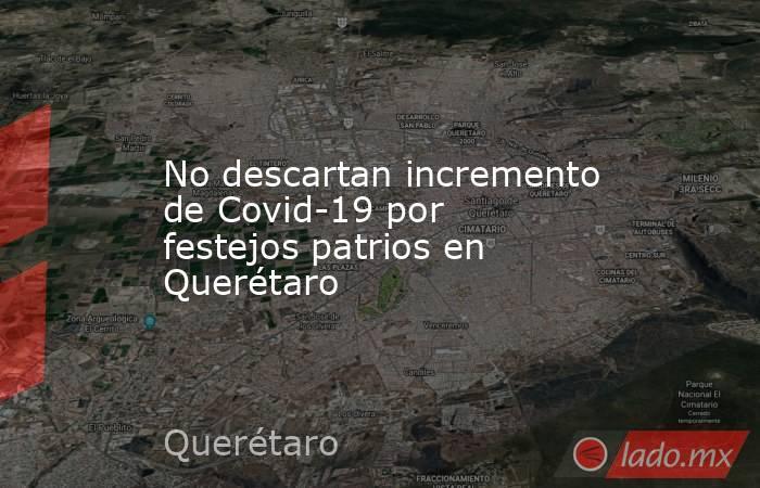 No descartan incremento de Covid-19 por festejos patrios en Querétaro. Noticias en tiempo real