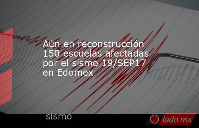 Aún en reconstrucción 150 escuelas afectadas por el sismo 19/SEP17 en Edomex. Noticias en tiempo real