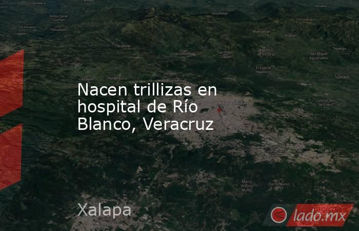 Nacen trillizas en hospital de Río Blanco, Veracruz. Noticias en tiempo real