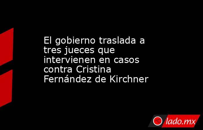 El gobierno traslada a tres jueces que intervienen en casos contra Cristina Fernández de Kirchner. Noticias en tiempo real